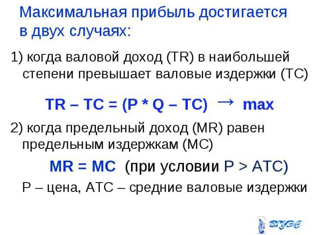 1) когда валовой доход (TR) в наибольшей степени превышает валовые издержки (ТС) 1) когда валовой доход (TR) в наибольшей степени превышает валовые издержки (ТС) TR – TC = (P * Q – TC) → max 2) когда предельный доход (MR) равен предельным издержкам …
