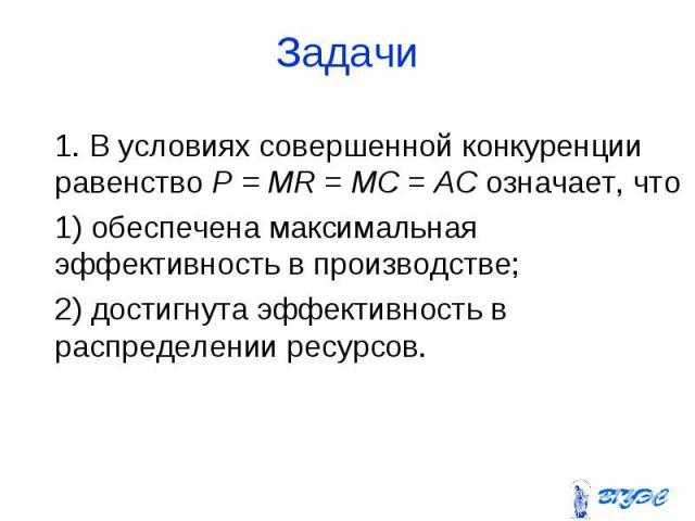 1. В условиях совершенной конкуренции равенство P = MR = МС = АС означает, что 1. В условиях совершенной конкуренции равенство P = MR = МС = АС означает, что 1) обеспечена максимальная эффективность в производстве; 2) достигнута эффективность в расп…