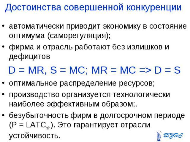 автоматически приводит экономику в состояние оптимума (саморегуляция); автоматически приводит экономику в состояние оптимума (саморегуляция); фирма и отрасль работают без излишков и дефицитов D = MR, S = МС; MR = МС => D = S оптимальное распредел…