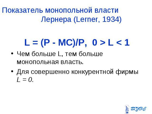 L = (P - MC)/P, 0 > L < 1 L = (P - MC)/P, 0 > L < 1 Чем больше L, тем больше монопольная власть. Для совершенно конкурентной фирмы L = 0.