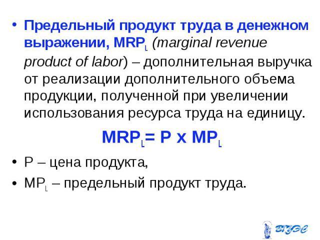 Предельный продукт труда в денежном выражении, MRPL (marginal revenue product of labor) – дополнительная выручка от реализации дополнительного объема продукции, полученной при увеличении использования ресурса труда на единицу. Предельный продукт тру…