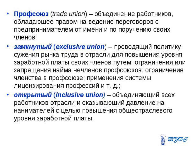 Профсоюз (trade union) – объединение работников, обладающее правом на ведение переговоров с предпринимателем от имени и по поручению своих членов: Профсоюз (trade union) – объединение работников, обладающее правом на ведение переговоров с предприним…