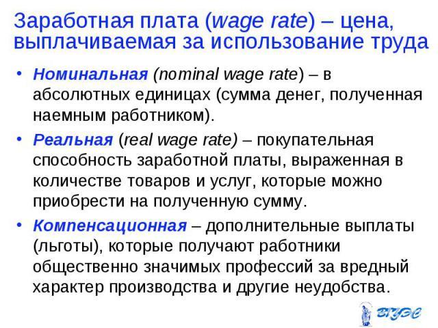 Номинальная (nominal wage rate) – в абсолютных единицах (сумма денег, полученная наемным работником). Номинальная (nominal wage rate) – в абсолютных единицах (сумма денег, полученная наемным работником). Реальная (real wage rate) – покупательная спо…
