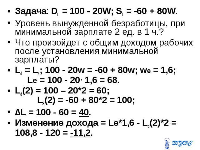 Задача: DL = 100 - 20W; SL = -60 + 80W. Задача: DL = 100 - 20W; SL = -60 + 80W. Уровень вынужденной безработицы, при минимальной зарплате 2 ед. в 1 ч.? Что произойдет с общим доходом рабочих после установления минимальной зарплаты? Ld = Ls; 100 - 20…