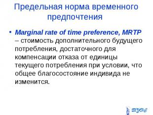 Marginal rate of time preference, MRTP – стоимость дополнительного будущего потр