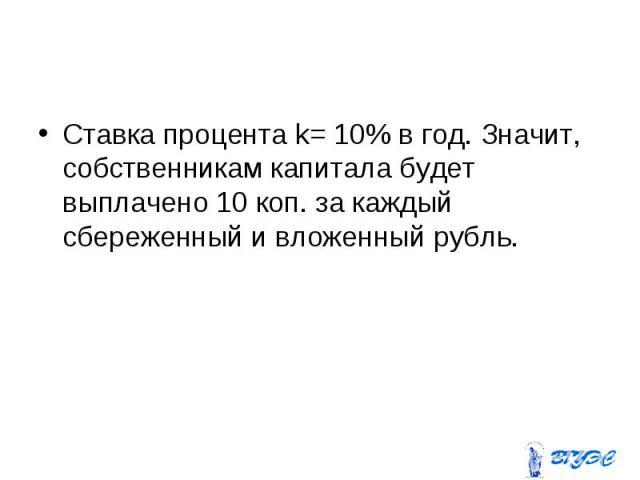 Ставка процента k= 10% в год. Значит, собственникам капитала будет выплачено 10 коп. за каждый сбереженный и вложенный рубль. Ставка процента k= 10% в год. Значит, собственникам капитала будет выплачено 10 коп. за каждый сбереженный и вложенный рубль.