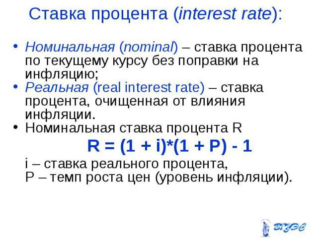 Номинальная (nominal) – ставка процента по текущему курсу без поправки на инфляцию; Номинальная (nominal) – ставка процента по текущему курсу без поправки на инфляцию; Реальная (real interest rate) – ставка процента, очищенная от влияния инфляции. Н…