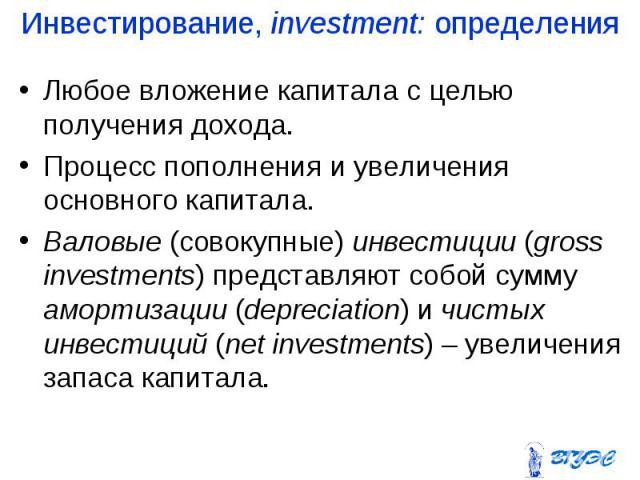 Любое вложение капитала с целью получения дохода. Любое вложение капитала с целью получения дохода. Процесс пополнения и увеличения основного капитала. Валовые (совокупные) инвестиции (gross investments) представляют собой сумму амортизации (depreci…