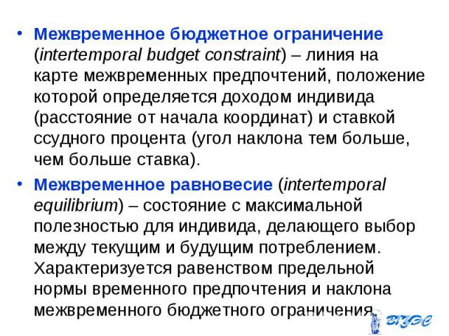Межвременное бюджетное ограничение (intertemporal budget constraint) – линия на карте межвременных предпочтений, положение которой определяется доходом индивида (расстояние от начала координат) и ставкой ссудного процента (угол наклона тем больше, ч…