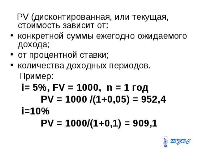 PV (дисконтированная, или текущая, стоимость зависит от: PV (дисконтированная, или текущая, стоимость зависит от: конкретной суммы ежегодно ожидаемого дохода; от процентной ставки; количества доходных периодов. Пример: i= 5%, FV = 1000, n = 1 год PV…