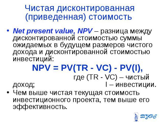 Net present value, NPV – разница между дисконтированной стоимостью суммы ожидаемых в будущем размеров чистого дохода и дисконтированной стоимостью инвестиций: Net present value, NPV – разница между дисконтированной стоимостью суммы ожидаемых в будущ…