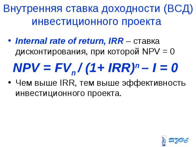Internal rate of return, IRR – ставка дисконтирования, при которой NPV = 0 Internal rate of return, IRR – ставка дисконтирования, при которой NPV = 0 Чем выше IRR, тем выше эффективность инвестиционного проекта.