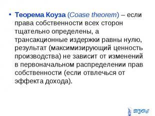 Теорема Коуза (Coase theorem) – если права собственности всех сторон тщательно о