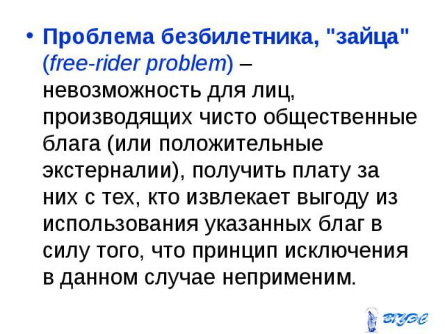 """Проблема безбилетника, """"зайца"""" (free-rider problem) – невозможность для лиц, производящих чисто общественные блага (или положительные экстерналии), получить плату за них с тех, кто извлекает выгоду из использования указанных благ в силу то…"""