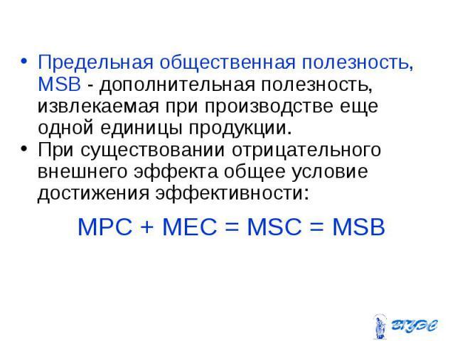 Предельная общественная полезность, MSB - дополнительная полезность, извлекаемая при производстве еще одной единицы продукции. Предельная общественная полезность, MSB - дополнительная полезность, извлекаемая при производстве еще одной единицы продук…