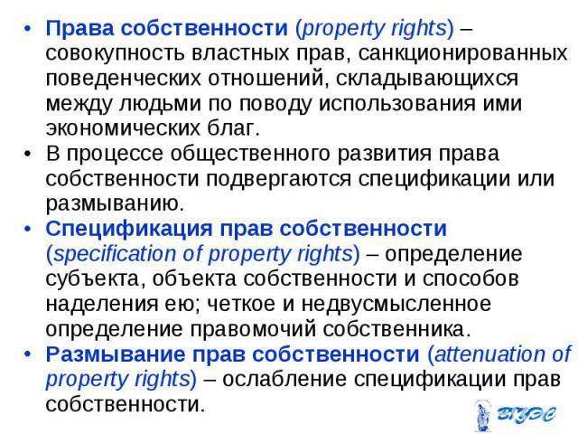 Права собственности (property rights) – совокупность властных прав, санкционированных поведенческих отношений, складывающихся между людьми по поводу использования ими экономических благ. Права собственности (property rights) – совокупность властных …