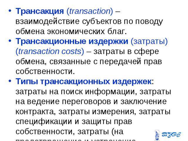 Трансакция (transaction) – взаимодействие субъектов по поводу обмена экономических благ. Трансакция (transaction) – взаимодействие субъектов по поводу обмена экономических благ. Трансакционные издержки (затраты) (transaction costs) – затраты в сфере…