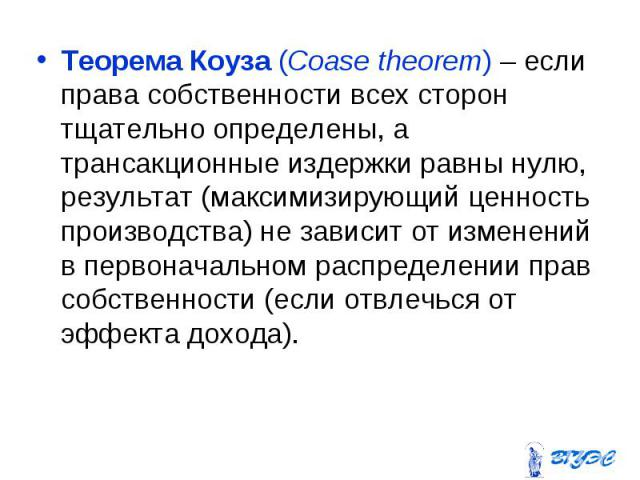 Теорема Коуза (Coase theorem) – если права собственности всех сторон тщательно определены, а трансакционные издержки равны нулю, результат (максимизирующий ценность производства) не зависит от изменений в первоначальном распределении прав собственно…