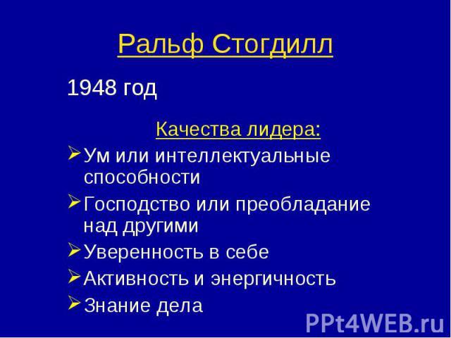 1948 год 1948 год Качества лидера: Ум или интеллектуальные способности Господство или преобладание над другими Уверенность в себе Активность и энергичность Знание дела