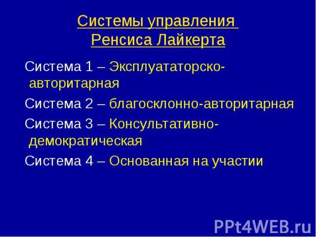 Система 1 – Эксплуататорско-авторитарная Система 1 – Эксплуататорско-авторитарная Система 2 – благосклонно-авторитарная Система 3 – Консультативно-демократическая Система 4 – Основанная на участии
