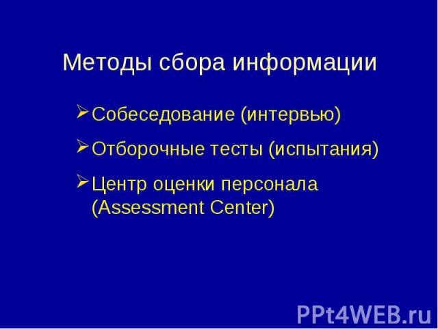Собеседование (интервью) Собеседование (интервью) Отборочные тесты (испытания) Центр оценки персонала (Assessment Center)