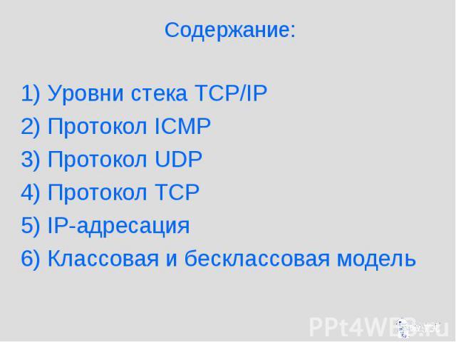 Содержание: 1) Уровни стека TCP/IP 2) Протокол ICMP 3) Протокол UDP 4) Протокол TCP 5) IP-адресация 6) Классовая и бесклассовая модель