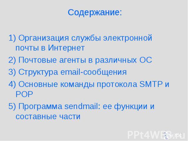 Содержание: 1) Организация службы электронной почты в Интернет 2) Почтовые агенты в различных ОС 3) Структура email-сообщения 4) Основные команды протокола SMTP и POP 5) Программа sendmail: ее функции и составные части