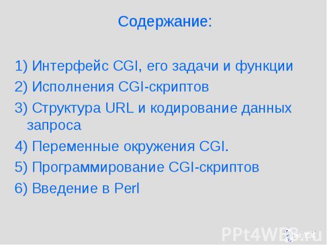 Содержание: 1) Интерфейс CGI, его задачи и функции 2) Исполнения CGI-скриптов 3) Структура URL и кодирование данных запроса 4) Переменные окружения CGI. 5) Программирование CGI-скриптов 6) Введение в Perl