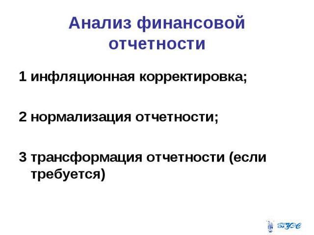Анализ финансовой отчетности 1 инфляционная корректировка; 2 нормализация отчетности; 3 трансформация отчетности (если требуется)