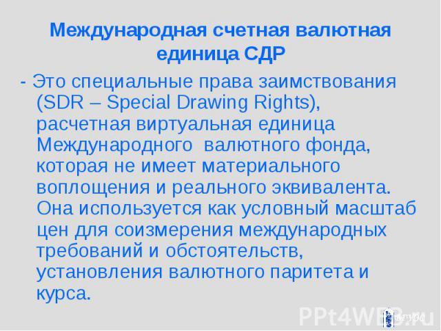 Международная счетная валютная единица СДР - Это специальные права заимствования (SDR – Special Drawing Rights), расчетная виртуальная единица Международного валютного фонда, которая не имеет материального воплощения и реального эквивалента. Она исп…