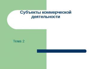 Субъекты коммерческой деятельности Тема 2