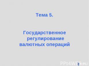 Тема 5. Тема 5. Государственное регулирование валютных операций