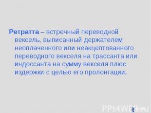 Ретратта – встречный переводной вексель, выписанный держателем неоплаченного или