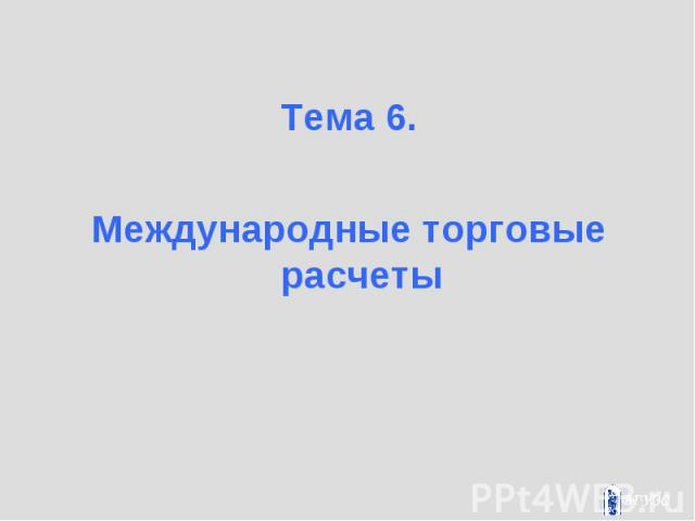 Тема 6. Тема 6. Международные торговые расчеты