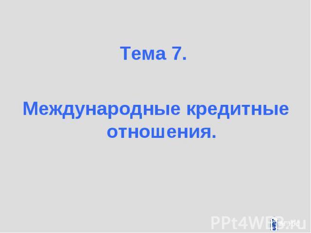 Тема 7. Тема 7. Международные кредитные отношения.
