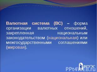 Валютная система (ВС) – форма организации валютных отношений, закрепленная нацио