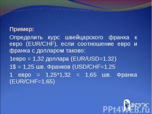 Пример: Пример: Определить курс швейцарского франка к евро (EUR/CHF), если соотн