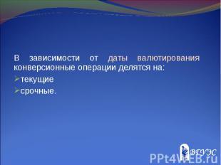 В зависимости от даты валютирования конверсионные операции делятся на: В зависим