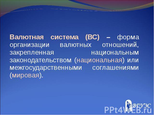 Валютная система (ВС) – форма организации валютных отношений, закрепленная национальным законодательством (национальная) или межгосударственными соглашениями (мировая). Валютная система (ВС) – форма организации валютных отношений, закрепленная нацио…