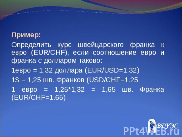 Пример: Пример: Определить курс швейцарского франка к евро (EUR/CHF), если соотношение евро и франка c долларом таково: 1евро = 1,32 доллара (EUR/USD=1.32) 1$ = 1,25 шв. Франков (USD/CHF=1.25 1 евро = 1,25*1,32 = 1,65 шв. Франка (EUR/CHF=1.65)