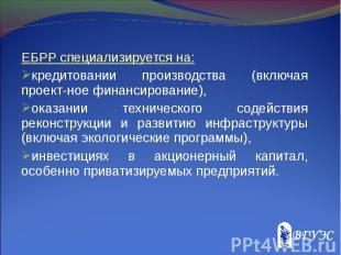ЕБРР специализируется на: ЕБРР специализируется на: кредитовании производства (в