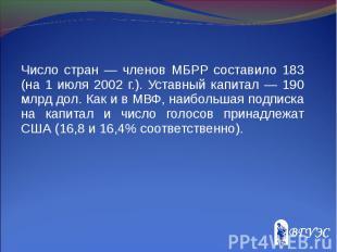 Число стран — членов МБРР составило 183 (на 1 июля 2002 г.). Уставный капитал —