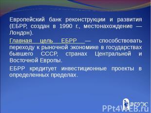 Европейский банк реконструкции и развития (ЕБРР, создан в 1990 г., местонахожден