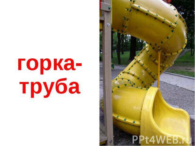 горка- труба