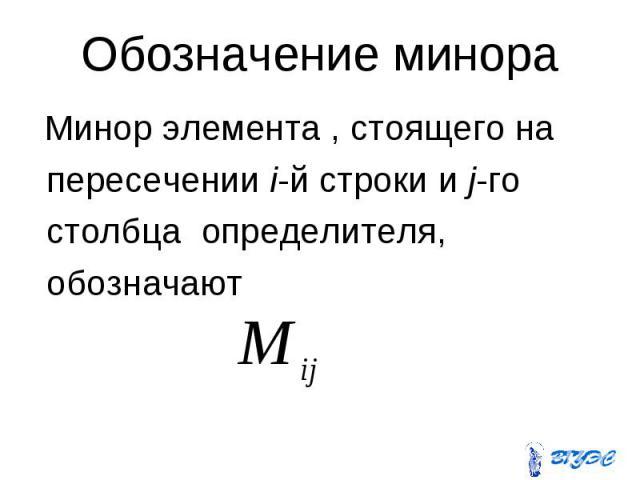 Обозначение минора Минор элемента , стоящего на пересечении i-й строки и j-го столбца определителя, обозначают