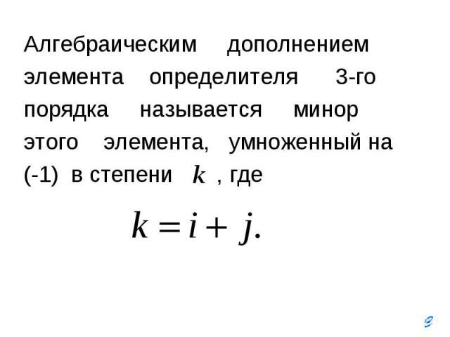 Алгебраическим дополнением Алгебраическим дополнением элемента определителя 3-го порядка называется минор этого элемента, умноженный на (-1) в степени , где