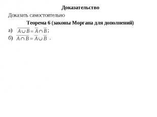 Доказательство Доказательство Доказать самостоятельно Теорема 6 (законы Моргана
