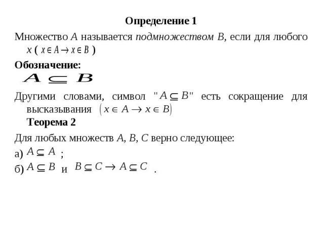"""Определение 1 Определение 1 Множество А называется подмножеством В, если для любого х ( ) Обозначение: Другими словами, символ """" """" есть сокращение для высказывания Теорема 2 Для любых множеств А, В, С верно следующее: а) ; б) и ."""