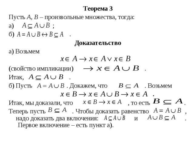 Теорема 3 Теорема 3 Пусть А, В– произвольные множества, тогда: а) ; б) . Доказательство а) Возьмем (свойство импликации) . Итак, . б) Пусть . Докажем, что . Возьмем . Итак, мы доказали, что , то есть . Теперь пусть . Чтобы доказать равенство ,…