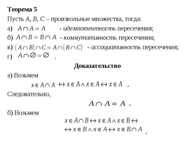 Теорема 5 Теорема 5 Пусть А, В, С– произвольные множества, тогда: а) - идемпотентность пересечения; б) - коммутативность пересечения; в) - ассоциативность пересечения; г) . Доказательство а) Возьмем . Следовательно, . б) Возьмем .
